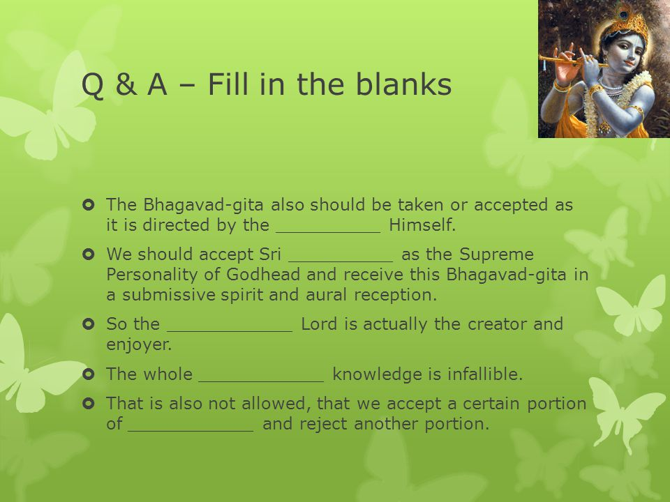Q & A – Fill in the blanks  The Bhagavad-gita also should be taken or accepted as it is directed by the __________ Himself.