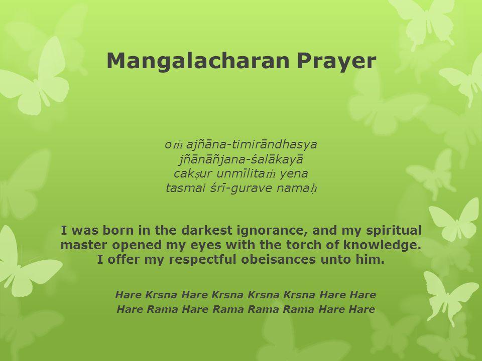 Mangalacharan Prayer o ṁ ajñāna-timirāndhasya jñānāñjana-śalākayā cak ṣ ur unmīlita ṁ yena tasmai śrī-gurave nama ḥ I was born in the darkest ignorance, and my spiritual master opened my eyes with the torch of knowledge.