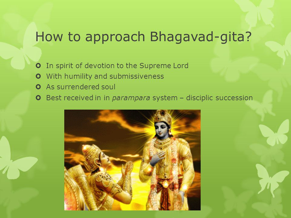 How to approach Bhagavad-gita?  In spirit of devotion to the Supreme Lord  With humility and submissiveness  As surrendered soul  Best received in