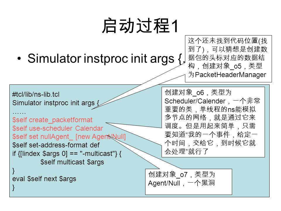 启动过程 1 Simulator instproc init args {…} #tcl/lib/ns-lib.tcl Simulator instproc init args { …… $self create_packetformat $self use-scheduler Calendar $self set nullAgent_ [new Agent/Null] $self set-address-format def if {[lindex $args 0] == -multicast } { $self multicast $args } eval $self next $args } 这个还未找到代码位置 ( 找 到了 ) ,可以猜想是创建数 据包的头标对应的数据结 构,创建对象 _o5 ,类型 为 PacketHeaderManager 创建对象 _o6 ,类型为 Scheduler/Calender ,一个非常 重要的类,单线程的 ns 能模拟 多节点的网络,就是通过它来 调度。但是用起来简单,只需 要知道 我的一个事件,给定一 个时间,交给它,到时候它就 会处理 就行了 创建对象 _o7 ,类型为 Agent/Null ,一个黑洞