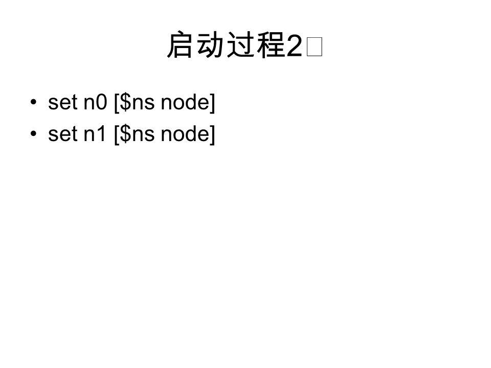 启动过程 2 ☆ set n0 [$ns node] set n1 [$ns node]