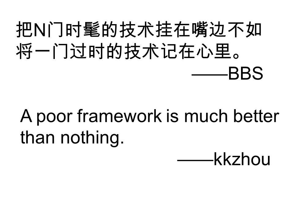 把 N 门时髦的技术挂在嘴边不如 将一门过时的技术记在心里。 ——BBS A poor framework is much better than nothing. ——kkzhou