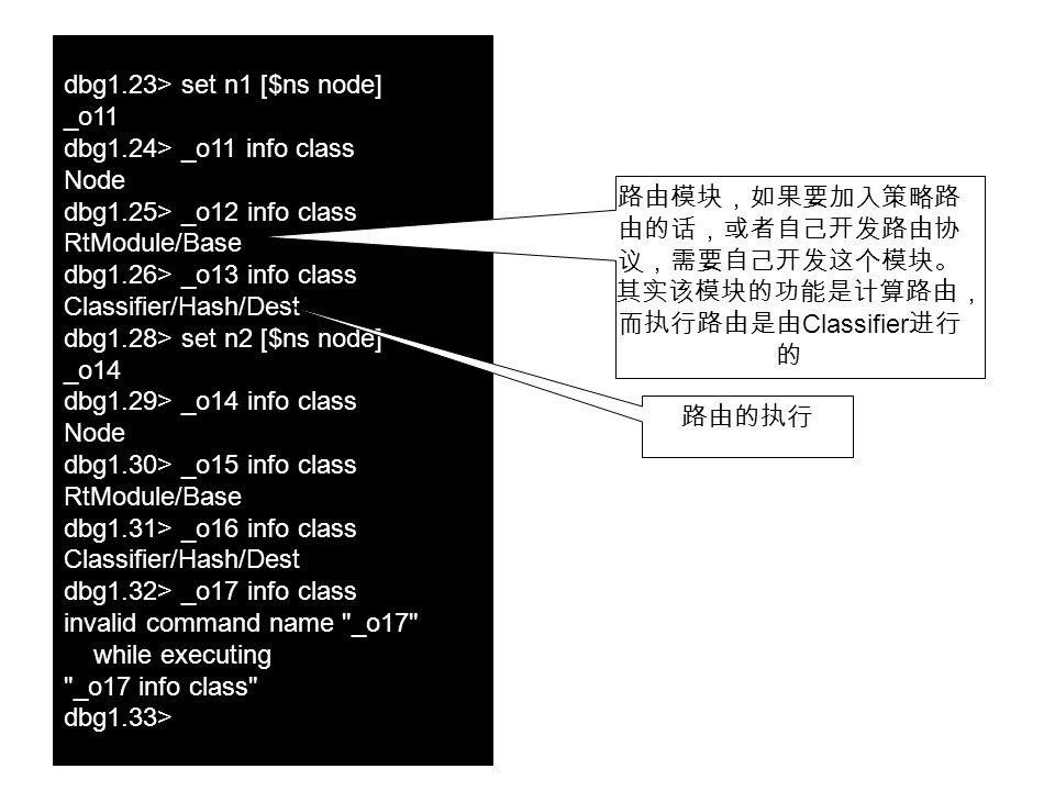 dbg1.23> set n1 [$ns node] _o11 dbg1.24> _o11 info class Node dbg1.25> _o12 info class RtModule/Base dbg1.26> _o13 info class Classifier/Hash/Dest dbg1.28> set n2 [$ns node] _o14 dbg1.29> _o14 info class Node dbg1.30> _o15 info class RtModule/Base dbg1.31> _o16 info class Classifier/Hash/Dest dbg1.32> _o17 info class invalid command name _o17 while executing _o17 info class dbg1.33> 路由模块,如果要加入策略路 由的话,或者自己开发路由协 议,需要自己开发这个模块。 其实该模块的功能是计算路由, 而执行路由是由 Classifier 进行 的 路由的执行