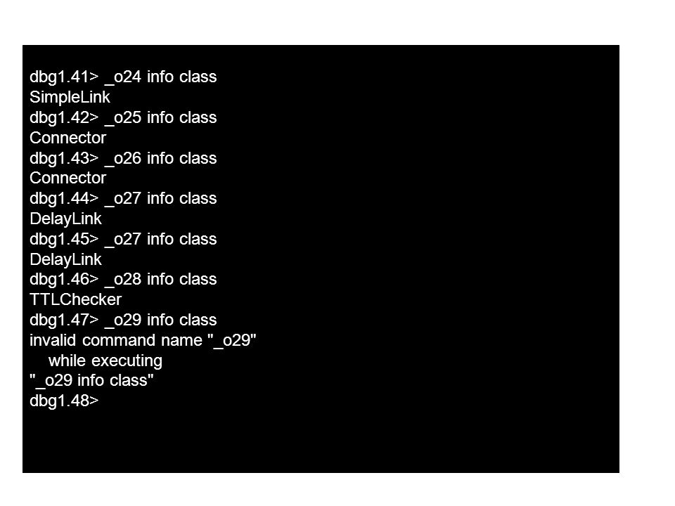 dbg1.41> _o24 info class SimpleLink dbg1.42> _o25 info class Connector dbg1.43> _o26 info class Connector dbg1.44> _o27 info class DelayLink dbg1.45> _o27 info class DelayLink dbg1.46> _o28 info class TTLChecker dbg1.47> _o29 info class invalid command name _o29 while executing _o29 info class dbg1.48>