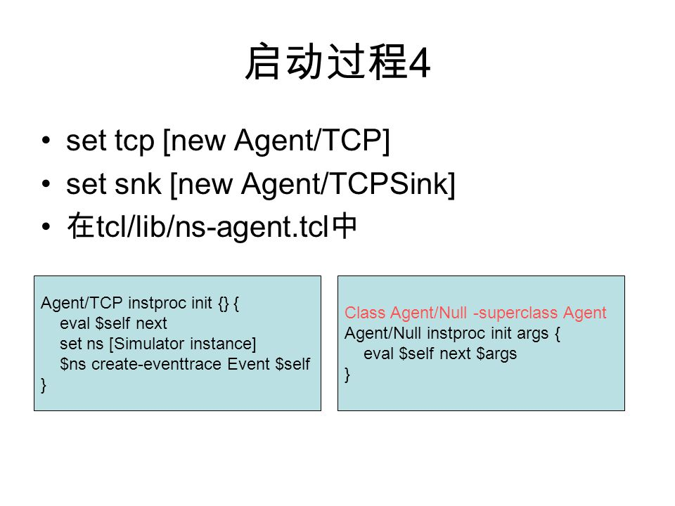 启动过程 4 set tcp [new Agent/TCP] set snk [new Agent/TCPSink] 在 tcl/lib/ns-agent.tcl 中 Agent/TCP instproc init {} { eval $self next set ns [Simulator ins