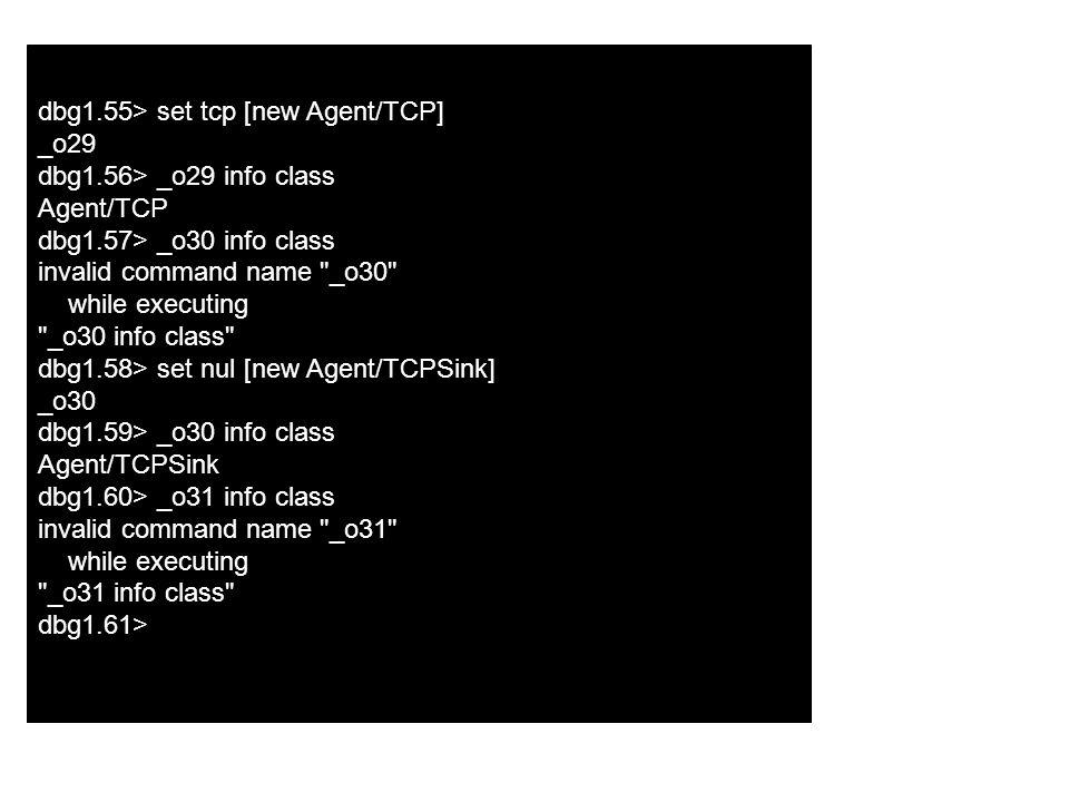 dbg1.55> set tcp [new Agent/TCP] _o29 dbg1.56> _o29 info class Agent/TCP dbg1.57> _o30 info class invalid command name _o30 while executing _o30 info class dbg1.58> set nul [new Agent/TCPSink] _o30 dbg1.59> _o30 info class Agent/TCPSink dbg1.60> _o31 info class invalid command name _o31 while executing _o31 info class dbg1.61>
