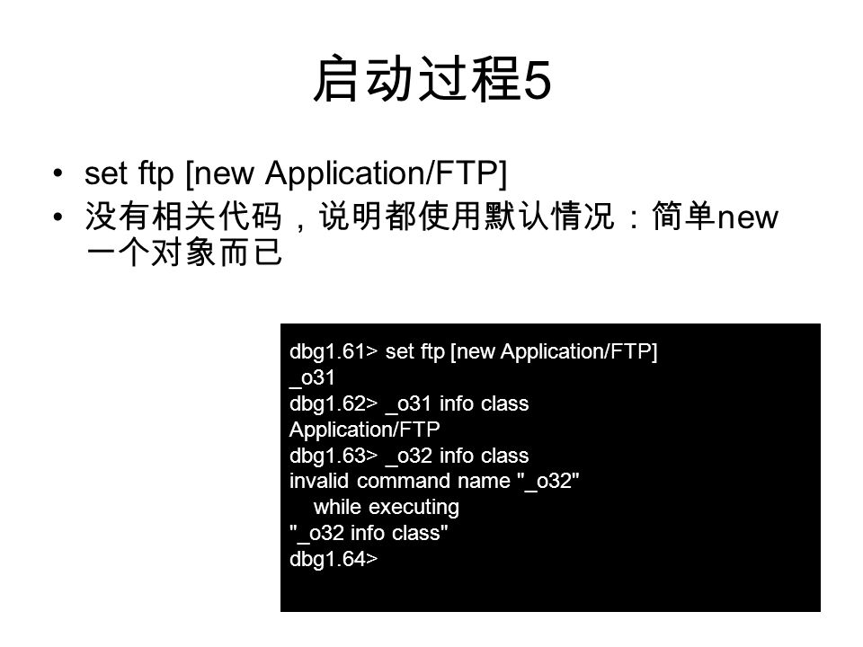 启动过程 5 set ftp [new Application/FTP] 没有相关代码,说明都使用默认情况:简单 new 一个对象而已 dbg1.61> set ftp [new Application/FTP] _o31 dbg1.62> _o31 info class Application/FTP dbg1.63> _o32 info class invalid command name _o32 while executing _o32 info class dbg1.64>