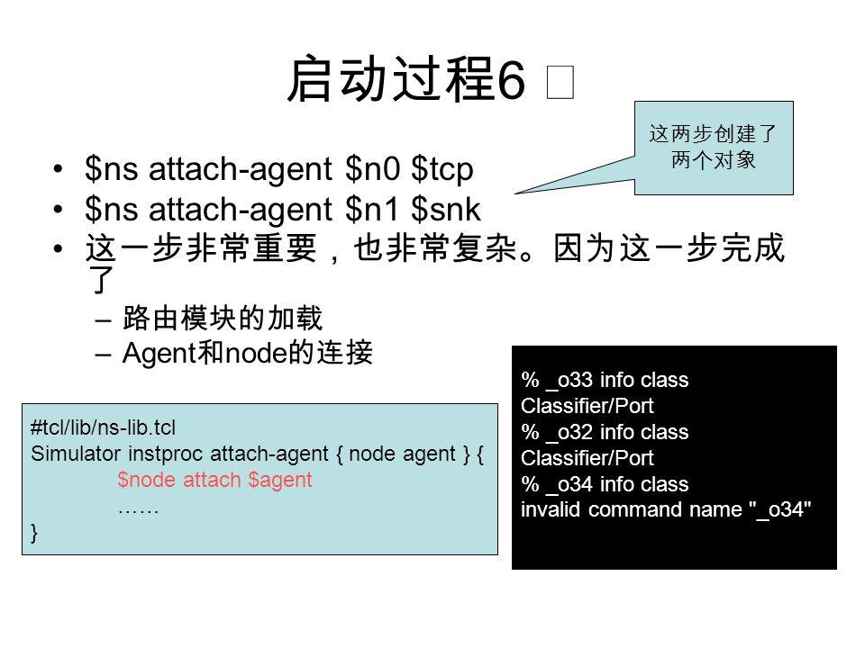 启动过程 6 ☆ $ns attach-agent $n0 $tcp $ns attach-agent $n1 $snk 这一步非常重要,也非常复杂。因为这一步完成 了 – 路由模块的加载 –Agent 和 node 的连接 #tcl/lib/ns-lib.tcl Simulator instpro