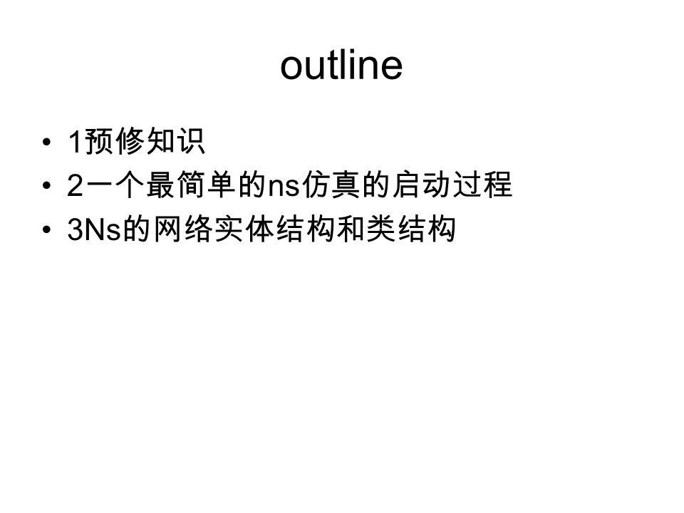 outline 1 预修知识 2 一个最简单的 ns 仿真的启动过程 3Ns 的网络实体结构和类结构