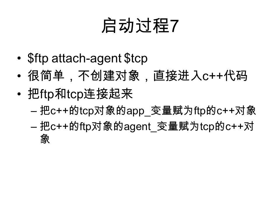启动过程 7 $ftp attach-agent $tcp 很简单,不创建对象,直接进入 c++ 代码 把 ftp 和 tcp 连接起来 – 把 c++ 的 tcp 对象的 app_ 变量赋为 ftp 的 c++ 对象 – 把 c++ 的 ftp 对象的 agent_ 变量赋为 tcp 的 c++ 对 象