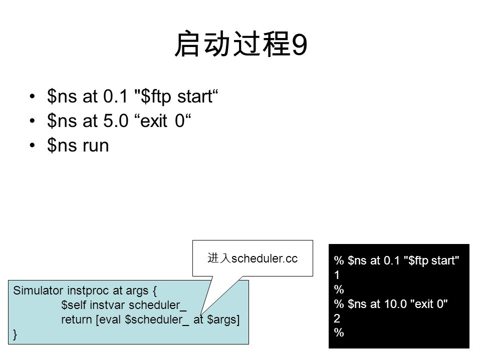 启动过程 9 $ns at 0.1 $ftp start $ns at 5.0 exit 0 $ns run Simulator instproc at args { $self instvar scheduler_ return [eval $scheduler_ at $args] } % $ns at 0.1 $ftp start 1 % % $ns at 10.0 exit 0 2 % 进入 scheduler.cc