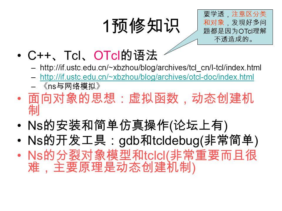 1 预修知识 C++ 、 Tcl 、 OTcl 的语法 –http://if.ustc.edu.cn/~xbzhou/blog/archives/tcl_cn/l-tcl/index.html –http://if.ustc.edu.cn/~xbzhou/blog/archives/otcl-doc/index.htmlhttp://if.ustc.edu.cn/~xbzhou/blog/archives/otcl-doc/index.html – 《 ns 与网络模拟》 面向对象的思想:虚拟函数,动态创建机 制 Ns 的安装和简单仿真操作 ( 论坛上有 ) Ns 的开发工具: gdb 和 tcldebug( 非常简单 ) Ns 的分裂对象模型和 tclcl( 非常重要而且很 难,主要原理是动态创建机制 ) 要学透,注意区分类 和对象,发现好多问 题都是因为 OTcl 理解 不透造成的。