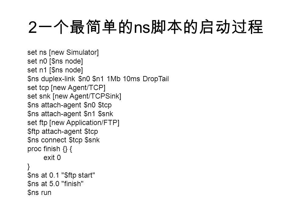 2 一个最简单的 ns 脚本的启动过程 set ns [new Simulator] set n0 [$ns node] set n1 [$ns node] $ns duplex-link $n0 $n1 1Mb 10ms DropTail set tcp [new Agent/TCP] set snk [new Agent/TCPSink] $ns attach-agent $n0 $tcp $ns attach-agent $n1 $snk set ftp [new Application/FTP] $ftp attach-agent $tcp $ns connect $tcp $snk proc finish {} { exit 0 } $ns at 0.1 $ftp start $ns at 5.0 finish $ns run