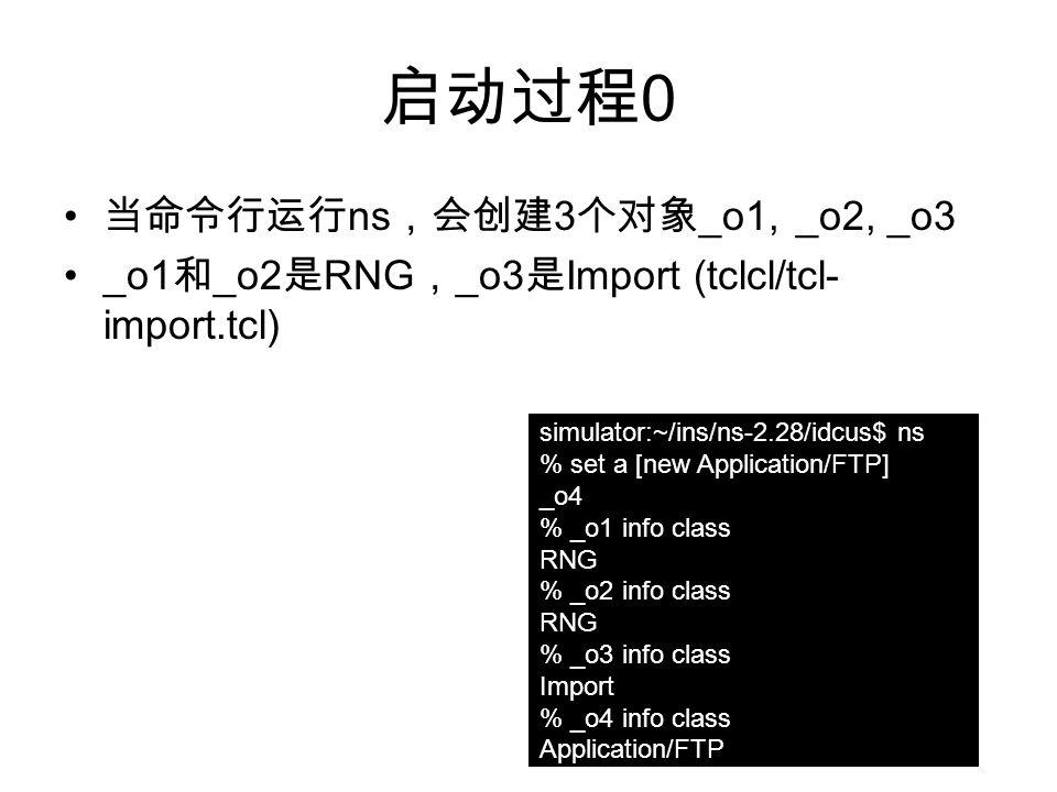 启动过程 0 当命令行运行 ns ,会创建 3 个对象 _o1, _o2, _o3 _o1 和 _o2 是 RNG , _o3 是 Import (tclcl/tcl- import.tcl) simulator:~/ins/ns-2.28/idcus$ ns % set a [new Application/FTP] _o4 % _o1 info class RNG % _o2 info class RNG % _o3 info class Import % _o4 info class Application/FTP
