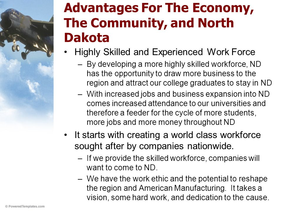 Advantages For The Economy, The Community, and North Dakota Highly Skilled and Experienced Work Force –By developing a more highly skilled workforce, ND has the opportunity to draw more business to the region and attract our college graduates to stay in ND –With increased jobs and business expansion into ND comes increased attendance to our universities and therefore a feeder for the cycle of more students, more jobs and more money throughout ND It starts with creating a world class workforce sought after by companies nationwide.