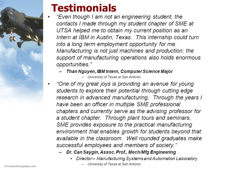 Testimonials Even though I am not an engineering student, the contacts I made through my student chapter of SME at UTSA helped me to obtain my current position as an Intern at IBM in Austin, Texas.