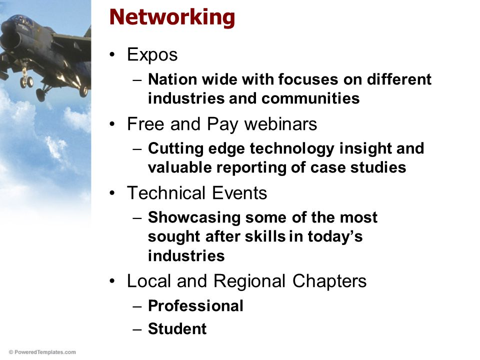 Networking Expos –Nation wide with focuses on different industries and communities Free and Pay webinars –Cutting edge technology insight and valuable reporting of case studies Technical Events –Showcasing some of the most sought after skills in today's industries Local and Regional Chapters –Professional –Student