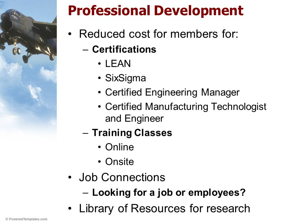 Professional Development Reduced cost for members for: –Certifications LEAN SixSigma Certified Engineering Manager Certified Manufacturing Technologist and Engineer –Training Classes Online Onsite Job Connections –Looking for a job or employees.