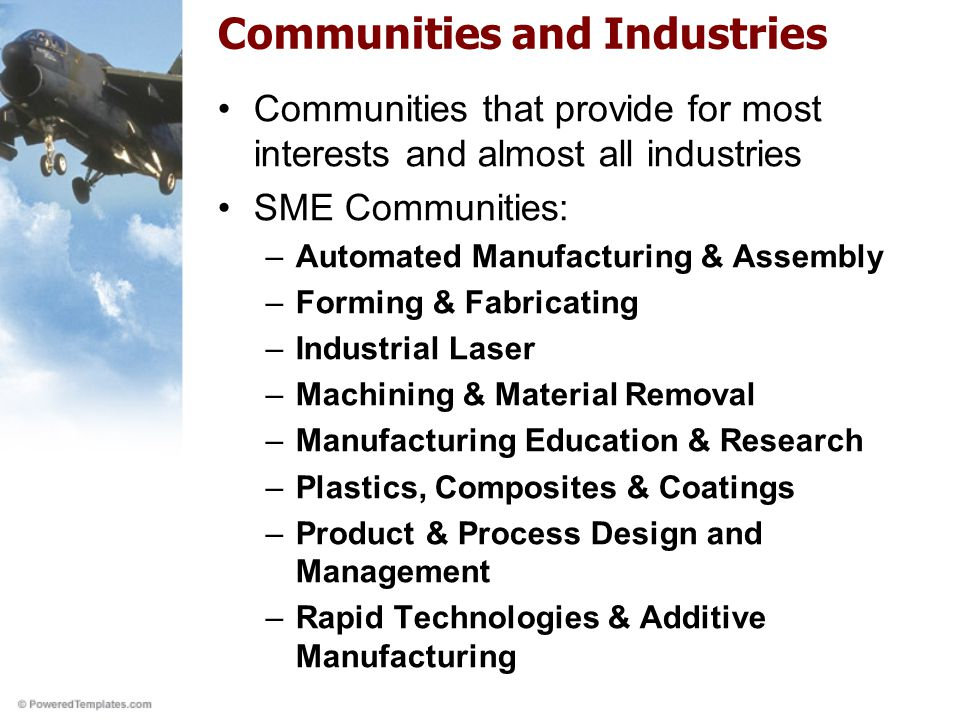 Communities and Industries Communities that provide for most interests and almost all industries SME Communities: –Automated Manufacturing & Assembly –Forming & Fabricating –Industrial Laser –Machining & Material Removal –Manufacturing Education & Research –Plastics, Composites & Coatings –Product & Process Design and Management –Rapid Technologies & Additive Manufacturing