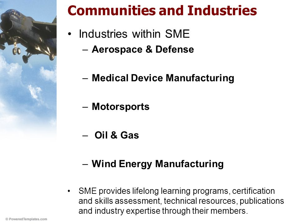 Communities and Industries Industries within SME –Aerospace & Defense –Medical Device Manufacturing –Motorsports – Oil & Gas –Wind Energy Manufacturing SME provides lifelong learning programs, certification and skills assessment, technical resources, publications and industry expertise through their members.
