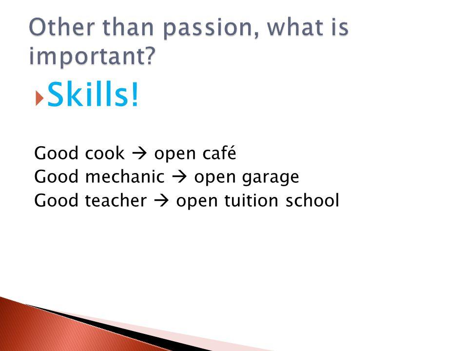  Skills! Good cook  open café Good mechanic  open garage Good teacher  open tuition school