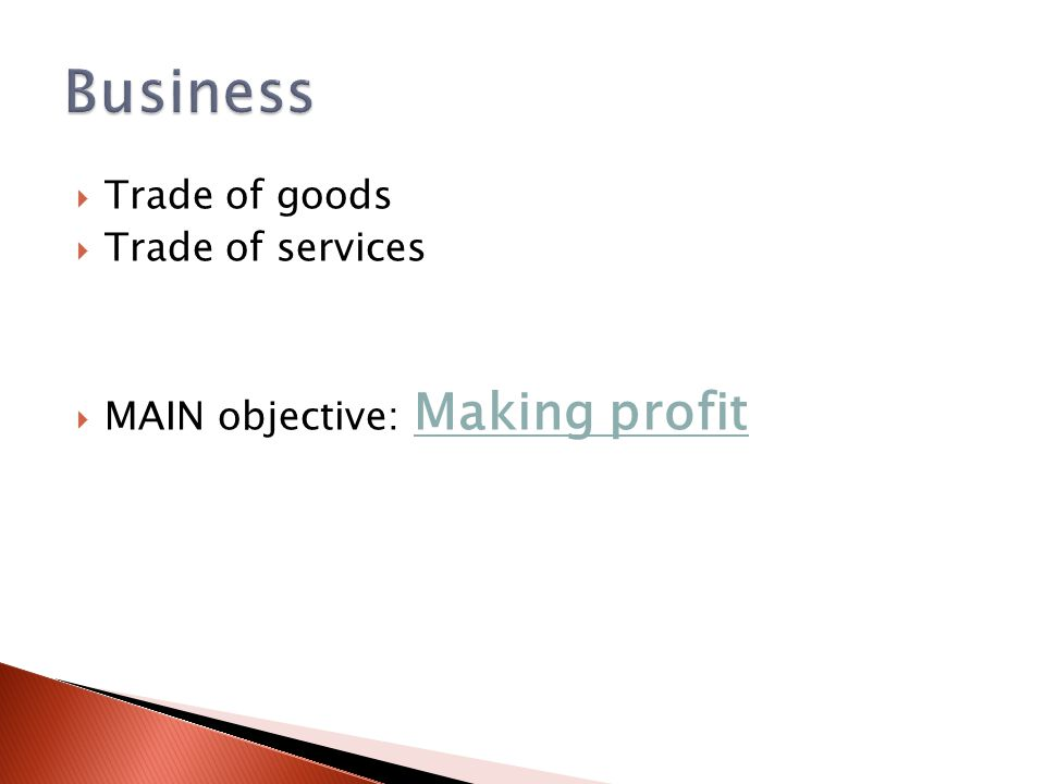  Trade of goods  Trade of services  MAIN objective: Making profit