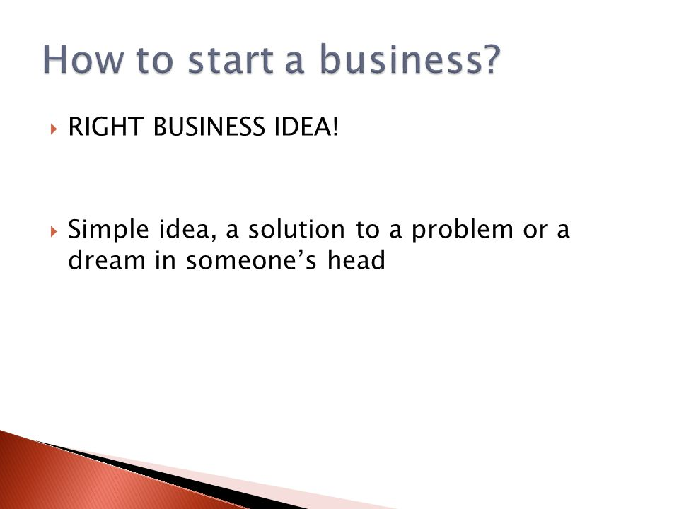  RIGHT BUSINESS IDEA!  Simple idea, a solution to a problem or a dream in someone's head