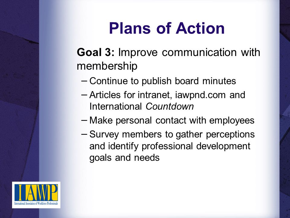 Plans of Action Goal 3: Improve communication with membership − Continue to publish board minutes − Articles for intranet, iawpnd.com and International Countdown − Make personal contact with employees − Survey members to gather perceptions and identify professional development goals and needs