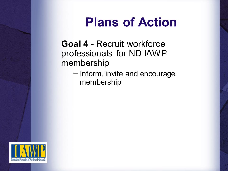 Plans of Action Goal 4 - Recruit workforce professionals for ND IAWP membership − Inform, invite and encourage membership