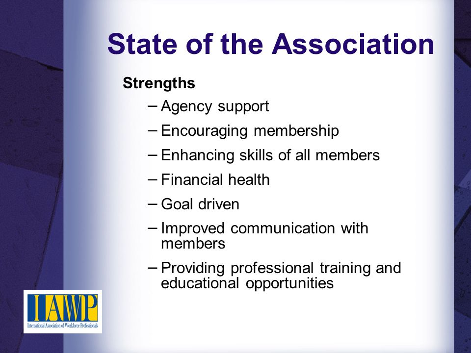 State of the Association Strengths − Agency support − Encouraging membership − Enhancing skills of all members − Financial health − Goal driven − Improved communication with members − Providing professional training and educational opportunities