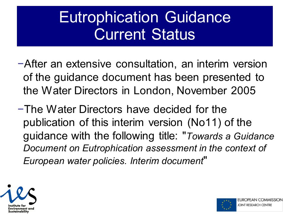 −After an extensive consultation, an interim version of the guidance document has been presented to the Water Directors in London, November 2005 −The Water Directors have decided for the publication of this interim version (No11) of the guidance with the following title: Towards a Guidance Document on Eutrophication assessment in the context of European water policies.