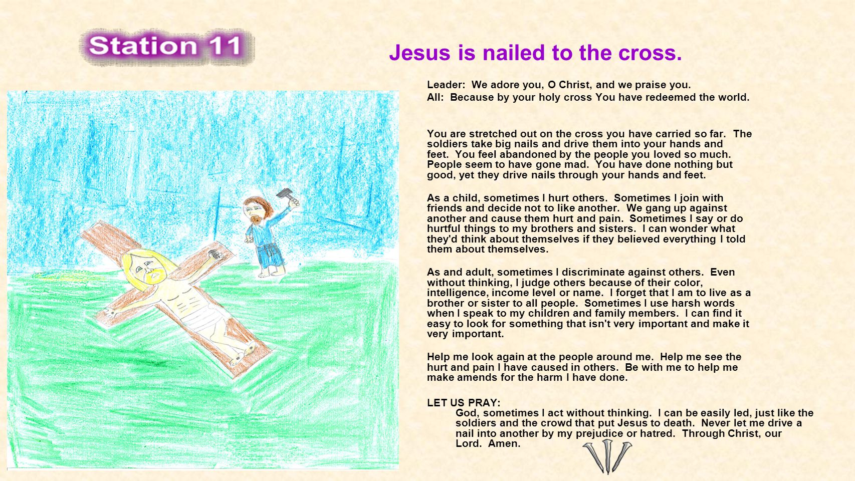 Jesus is nailed to the cross. Leader: We adore you, O Christ, and we praise you. All: Because by your holy cross You have redeemed the world. You are