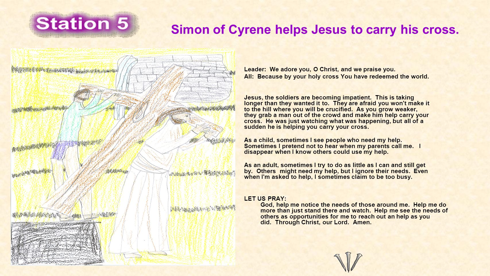 Simon of Cyrene helps Jesus to carry his cross. Leader: We adore you, O Christ, and we praise you. All: Because by your holy cross You have redeemed t