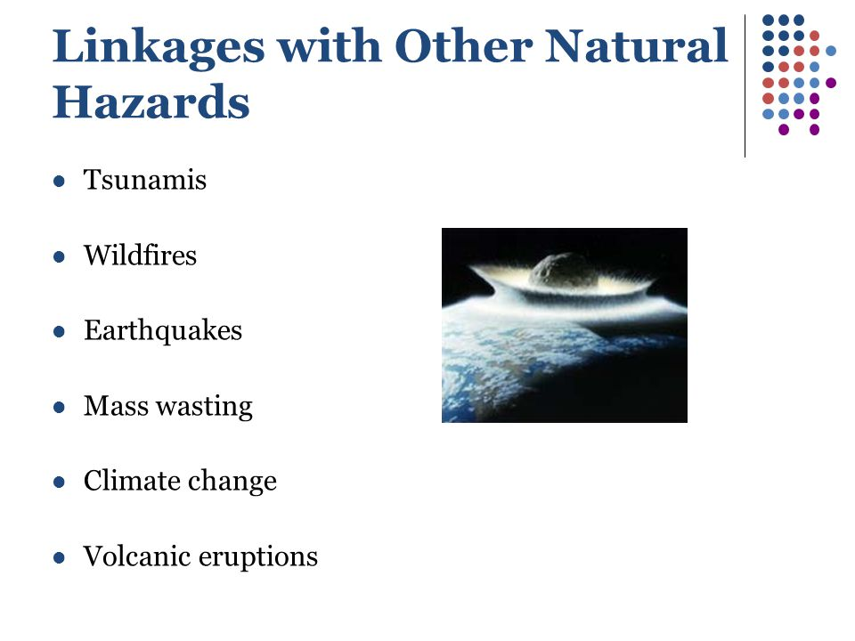 Linkages with Other Natural Hazards Tsunamis Wildfires Earthquakes Mass wasting Climate change Volcanic eruptions