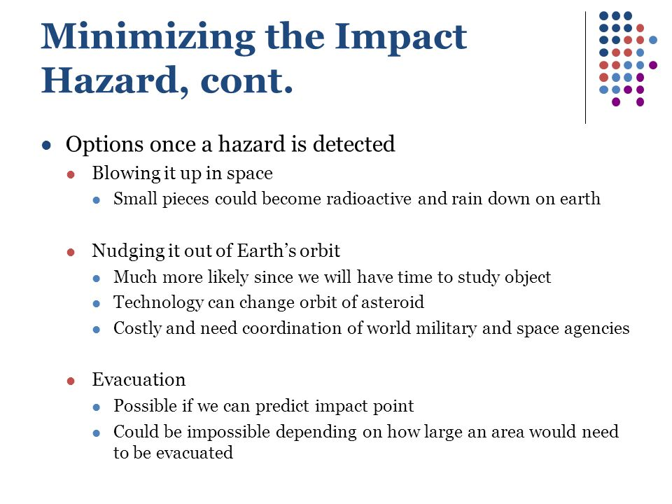 Minimizing the Impact Hazard, cont. Options once a hazard is detected Blowing it up in space Small pieces could become radioactive and rain down on ea