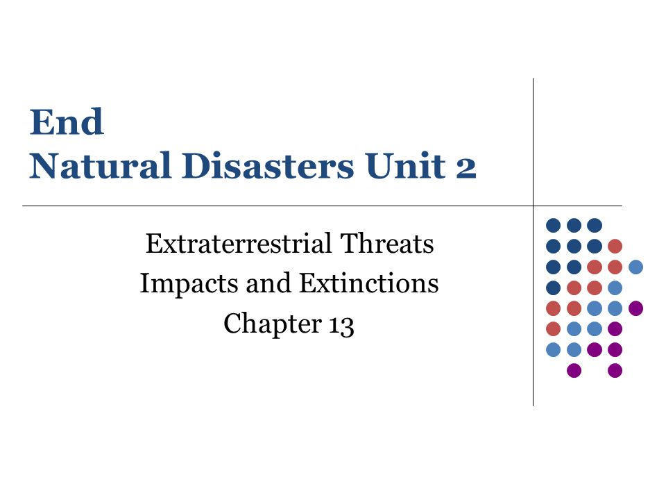 End Natural Disasters Unit 2 Extraterrestrial Threats Impacts and Extinctions Chapter 13