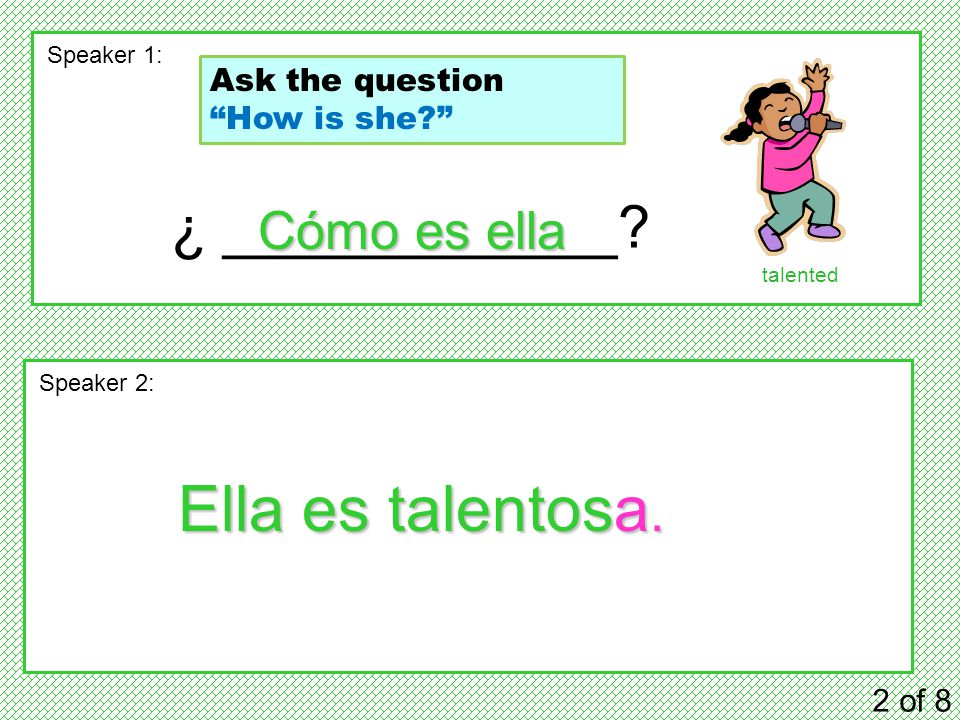 "¿ ____________? 2 of 8 Speaker 1: Speaker 2: Cómo es ella Ella es talentosa. talented Ask the question ""How is she?"""
