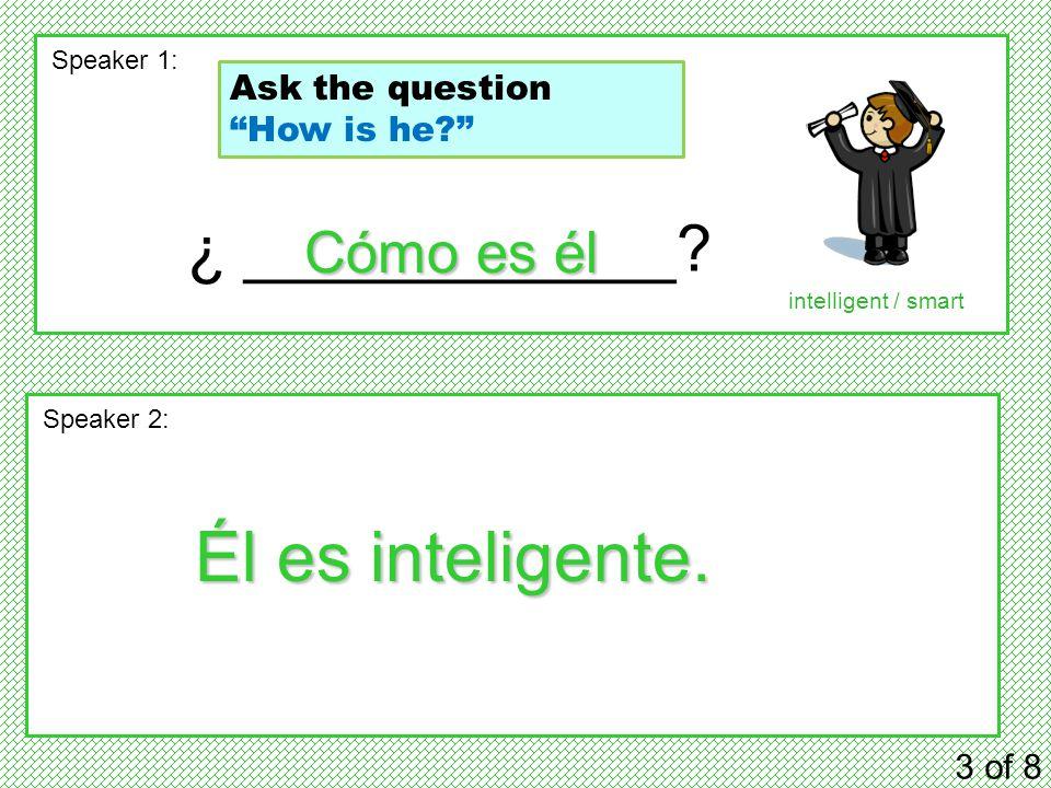 ¿ ____________. 3 of 8 Speaker 1: Speaker 2: Cómo es él Él es inteligente.