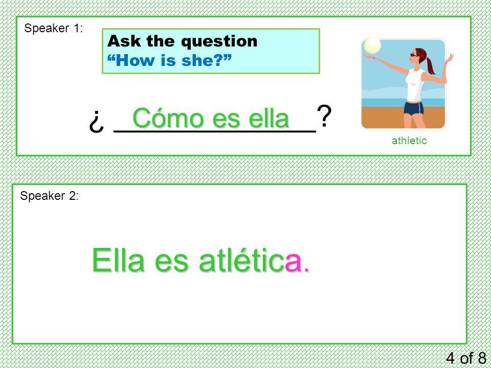 ¿ ____________. 4 of 8 Speaker 1: Speaker 2: Cómo es ella Ella es atlética.