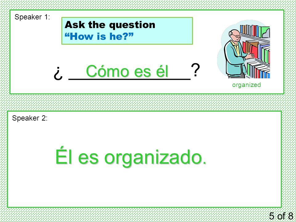 ¿ ____________. 5 of 8 Speaker 1: Speaker 2: Cómo es él Él es organizado.