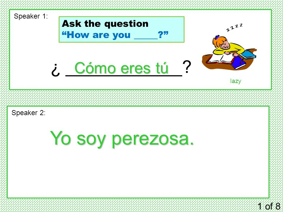 "¿ ____________? 1 of 8 Speaker 1: Speaker 2: Cómo eres tú Yo soy perezosa. lazy Ask the question ""How are you _____?"""