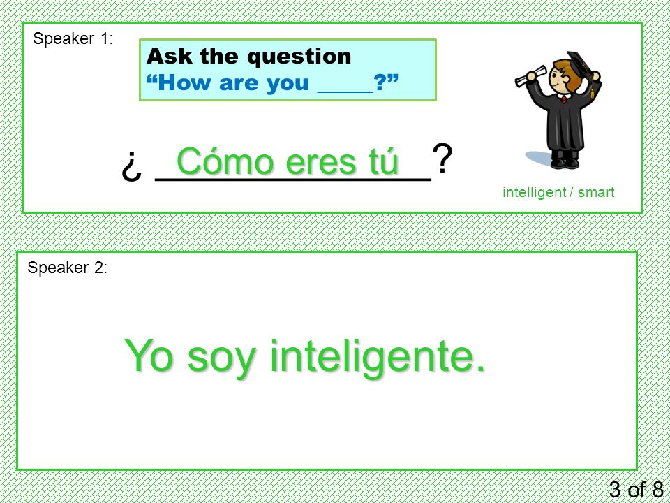"¿ ____________? 3 of 8 Speaker 1: Speaker 2: Cómo eres tú Yo soy inteligente. intelligent / smart Ask the question ""How are you _____?"""