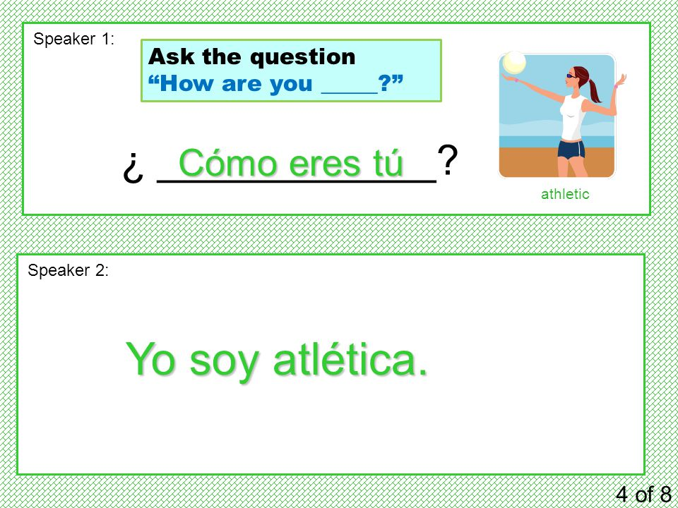 "¿ ____________? 4 of 8 Speaker 1: Speaker 2: Cómo eres tú Yo soy atlética. athletic Ask the question ""How are you _____?"""
