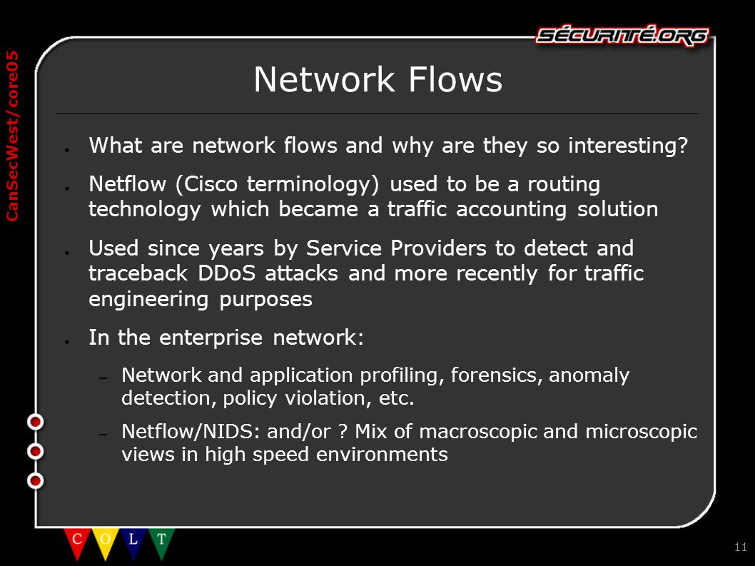 CanSecWest/core05 11 Network Flows ● What are network flows and why are they so interesting? ● Netflow (Cisco terminology) used to be a routing techno