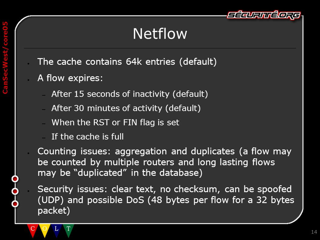 CanSecWest/core05 14 Netflow ● The cache contains 64k entries (default) ● A flow expires: – After 15 seconds of inactivity (default) – After 30 minute