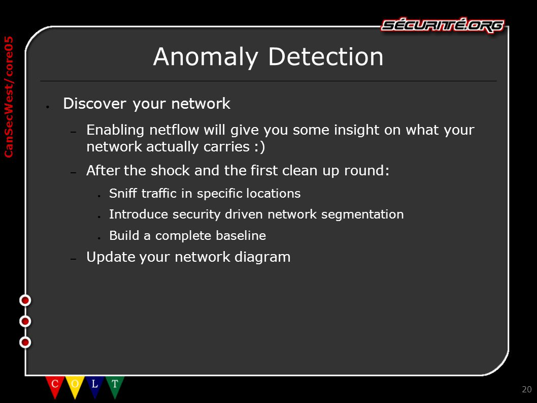 CanSecWest/core05 20 Anomaly Detection ● Discover your network – Enabling netflow will give you some insight on what your network actually carries :)