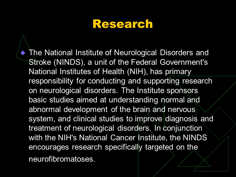 Research u The National Institute of Neurological Disorders and Stroke (NINDS), a unit of the Federal Government s National Institutes of Health (NIH), has primary responsibility for conducting and supporting research on neurological disorders.