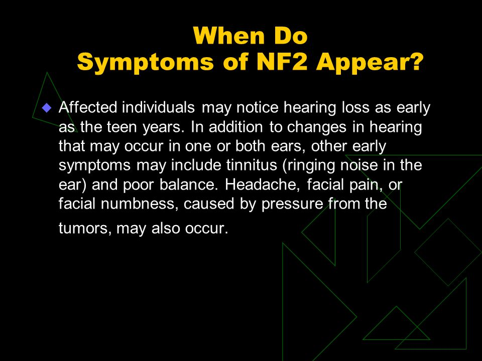 When Do Symptoms of NF2 Appear? u Affected individuals may notice hearing loss as early as the teen years. In addition to changes in hearing that may