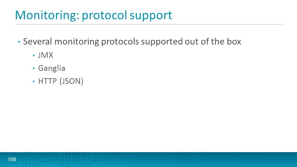 Monitoring: protocol support 108 Several monitoring protocols supported out of the box JMX Ganglia HTTP (JSON)