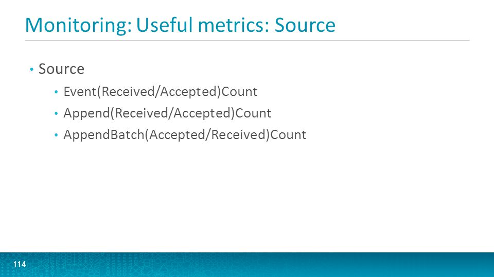 Monitoring: Useful metrics: Source 114 Source Event(Received/Accepted)Count Append(Received/Accepted)Count AppendBatch(Accepted/Received)Count
